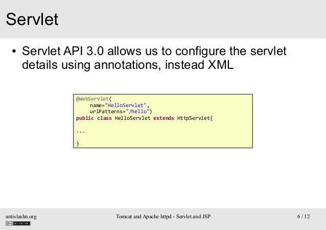 "Servlet ●  Servlet API 3.0 allows us to configure the servlet details using annotations, instead XML @WebServlet( name=""He..."