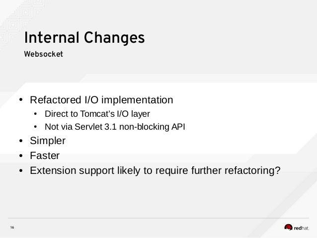 16 Internal Changes Websocket ● Refactored I/O implementation ● Direct to Tomcat's I/O layer ● Not via Servlet 3.1 non-blo...