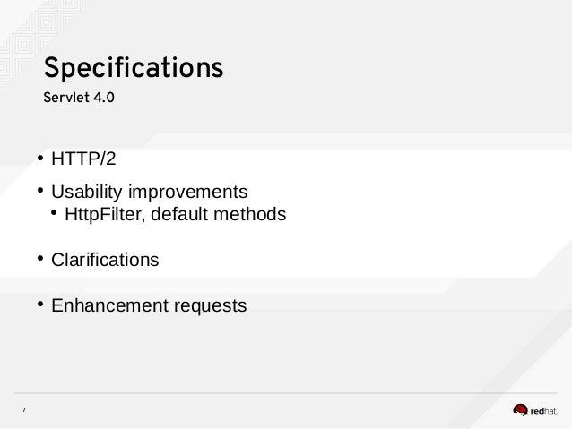 7 Specifications Servlet 4.0 ● HTTP/2 ● Usability improvements ● HttpFilter, default methods ● Clarifications ● Enhancemen...
