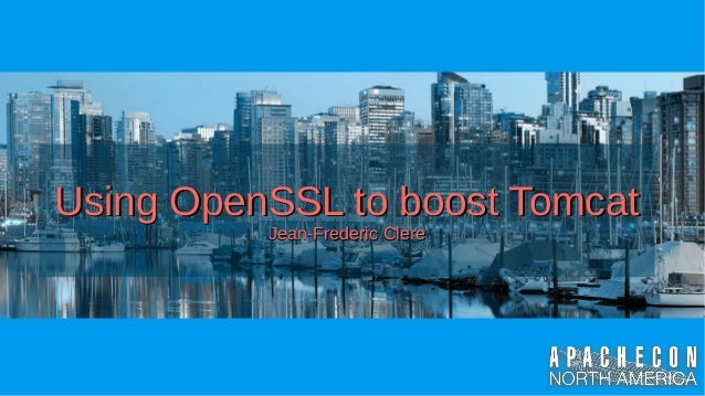 Using OpenSSL to boost TomcatUsing OpenSSL to boost Tomcat Jean-Frederic ClereJean-Frederic Clere