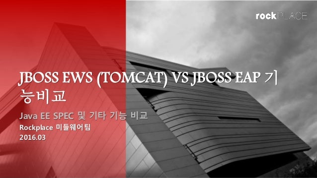 JBOSS EWS (TOMCAT) VS JBOSS EAP 기 능비교 Java EE SPEC 및 기타 기능 비교 Rockplace 미들웨어팀 2016.03