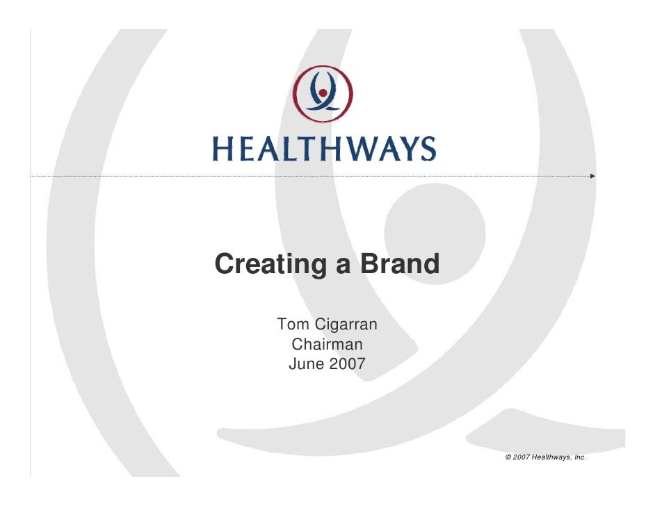 Creating a Brand     Tom Cigarran      Chairman      June 2007                        © 2007 Healthways, Inc.
