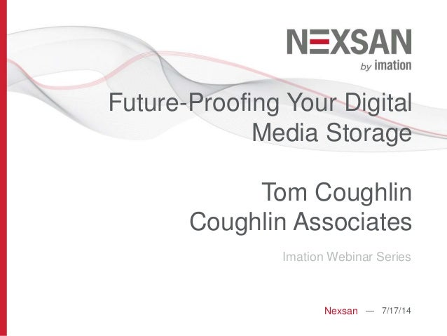 Future-Proofing Your Digital Media Storage Tom Coughlin Coughlin Associates Imation Webinar Series Nexsan — 7/17/14