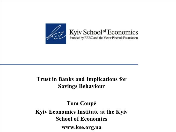 Trust in Banks and Implications for Savings Behaviour Tom Coupé Kyiv Economics Institute at the Kyiv School of Economics w...