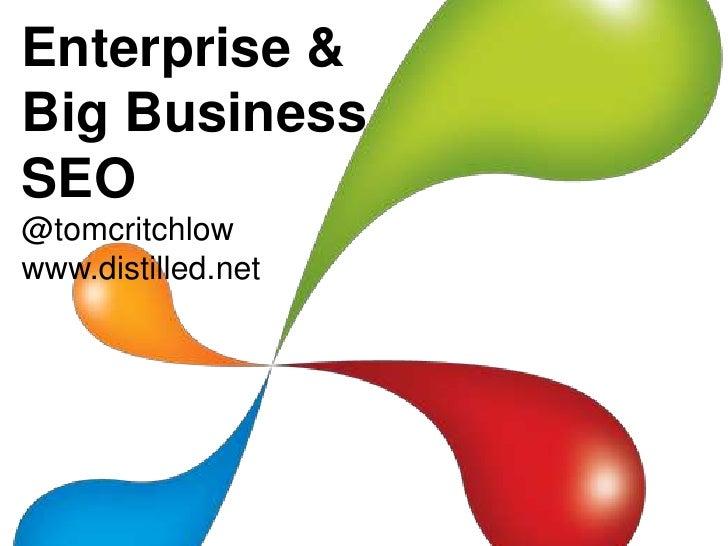 Enterprise & Big Business SEO<br />@tomcritchlow<br />www.distilled.net<br />