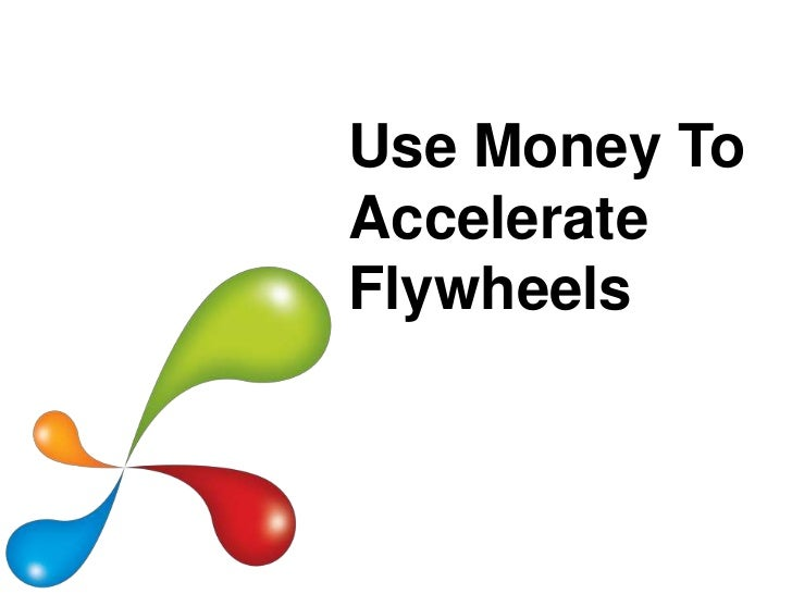 Use Money ToAccelerateFlywheels