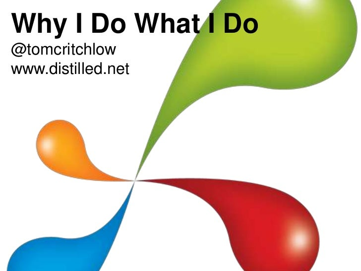 Why I Do What I Do<br />@tomcritchlow<br />www.distilled.net<br />