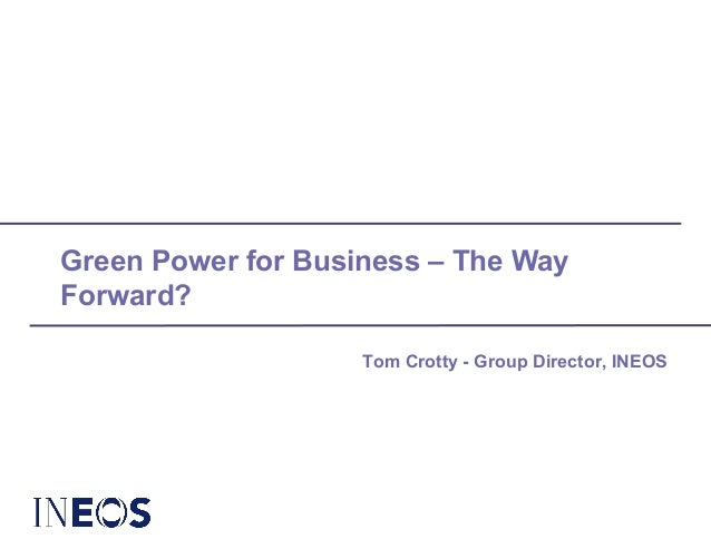 Green Power for Business – The Way Forward? Tom Crotty - Group Director, INEOS