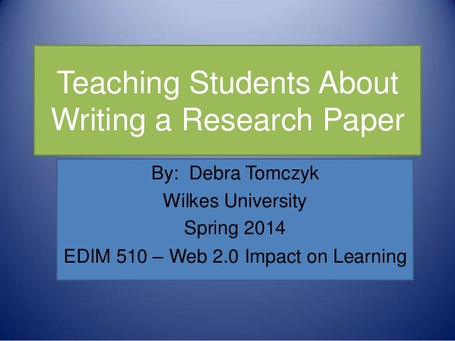 Teaching Students About Writing a Research Paper By: Debra Tomczyk Wilkes University Spring 2014 EDIM 510 – Web 2.0 Impact...