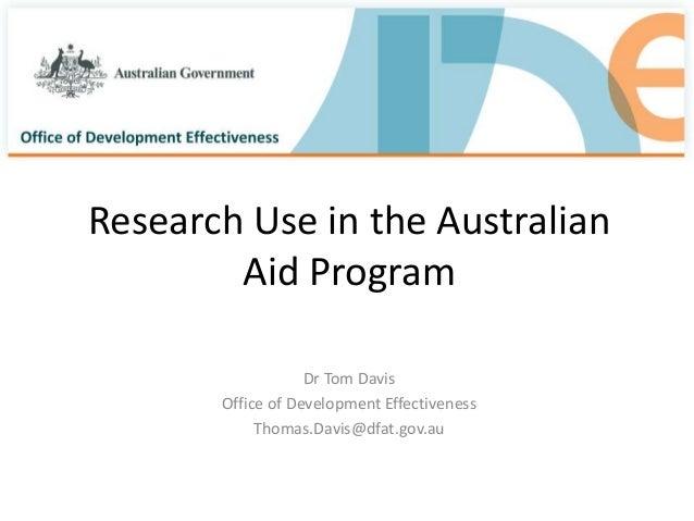 Research Use in the Australian Aid Program Dr Tom Davis Office of Development Effectiveness Thomas.Davis@dfat.gov.au