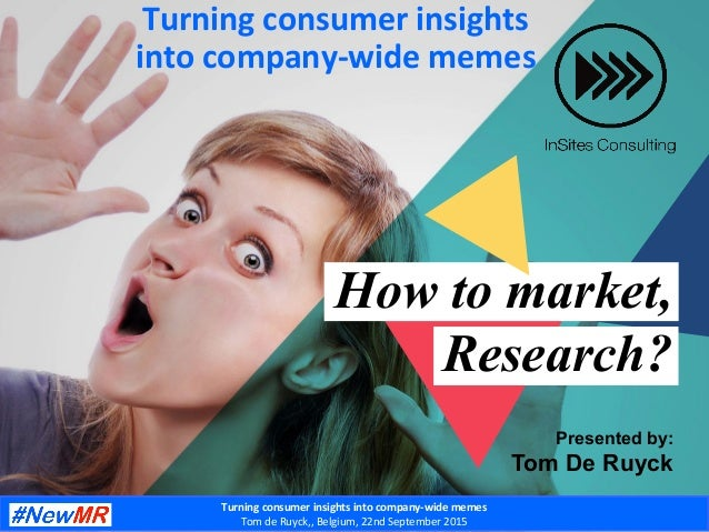 How to market, Research? Presented by: Tom De Ruyck @tomderuyckTurning  consumer  insights  into  company-‐wide ...