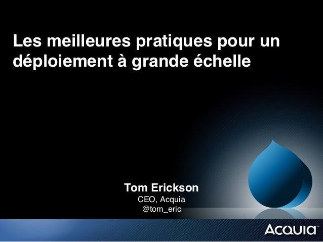 Les meilleures pratiques pour undéploiement à grande échelle!             Tom Erickson!               CEO, Acquia!        ...