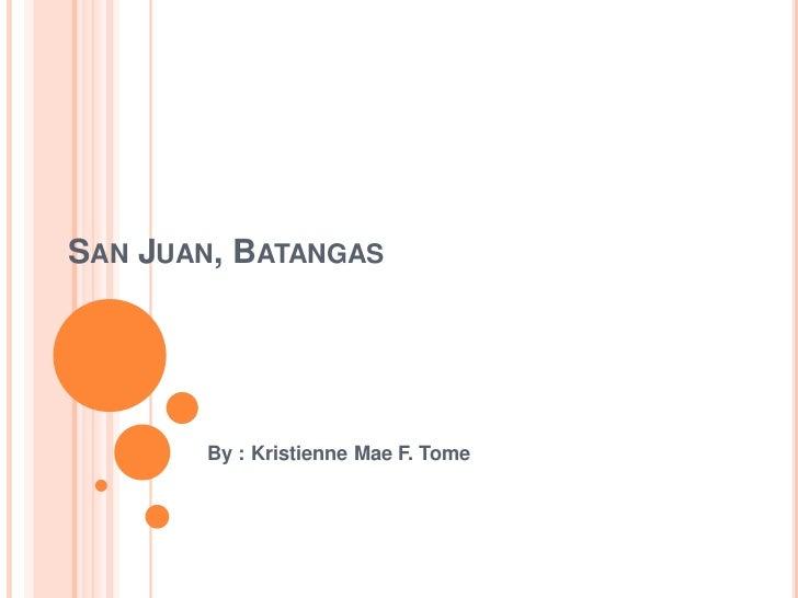 San Juan, Batangas<br />By : Kristienne Mae F. Tome<br />