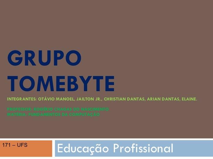 GRUPO  TOMEBYTE INTEGRANTES: OTÁVIO MANOEL, JAILTON JR., CHRISTIAN DANTAS, ARIAN DANTAS, ELAINE. PROFESSOR: ROGÉRIO CHAGAS...