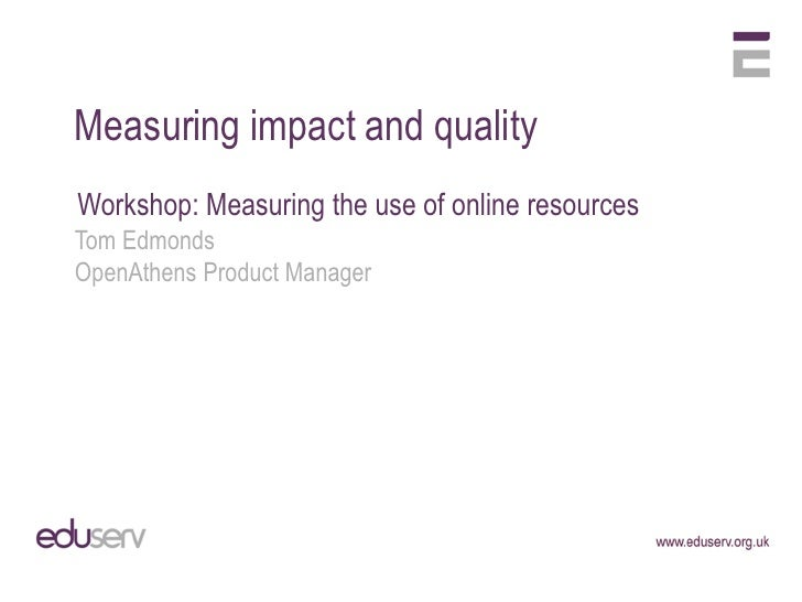 Measuring impact and qualityWorkshop: Measuring the use of online resourcesTom EdmondsOpenAthens Product Manager