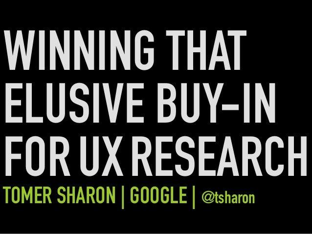WINNING THAT ELUSIVE BUY-IN FORUXRESEARCHTOMER SHARON | GOOGLE | @tsharon