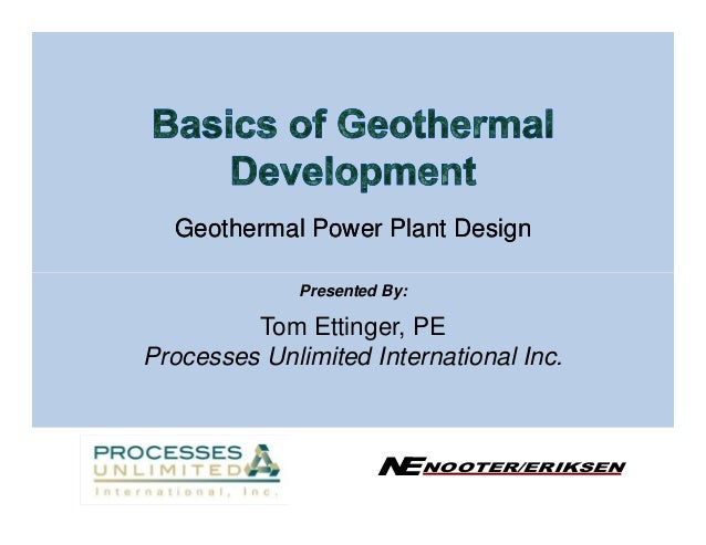 Geothermal Power Plant Design              Presented By:         Tom Ettinger, PEProcesses Unlimited International Inc.   ...