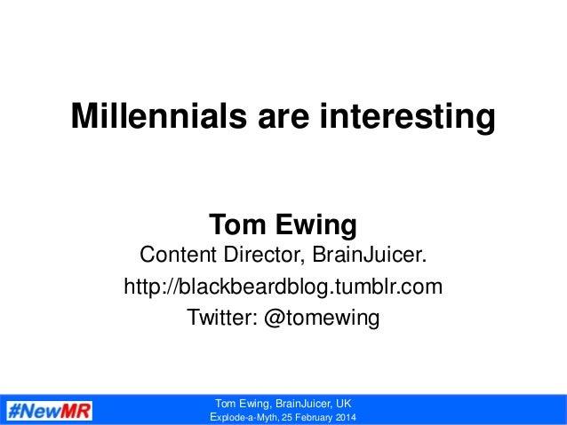 Tom Ewing, BrainJuicer, UK Explode-a-Myth, 25 February 2014 Millennials are interesting Tom Ewing Content Director, BrainJ...