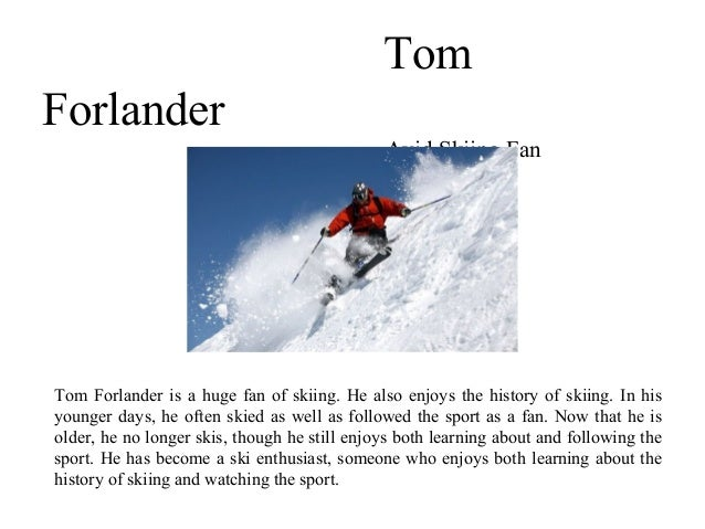 Tom Forlander Avid Skiing Fan Tom Forlander is a huge fan of skiing. He also enjoys the history of skiing. In his younger ...