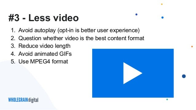 #3 - Less video 1. Avoid autoplay (opt-in is better user experience) 2. Question whether video is the best content format ...
