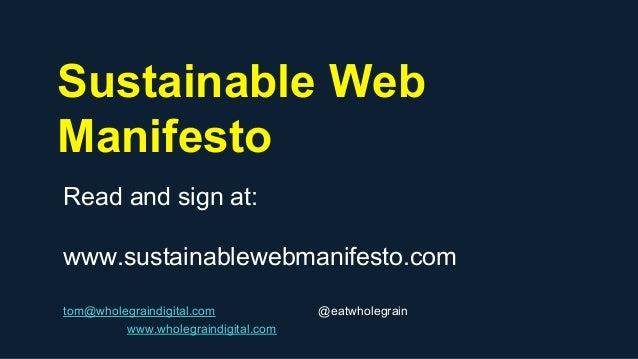 Sustainable Web Manifesto Read and sign at: www.sustainablewebmanifesto.com tom@wholegraindigital.com @eatwholegrain www.w...