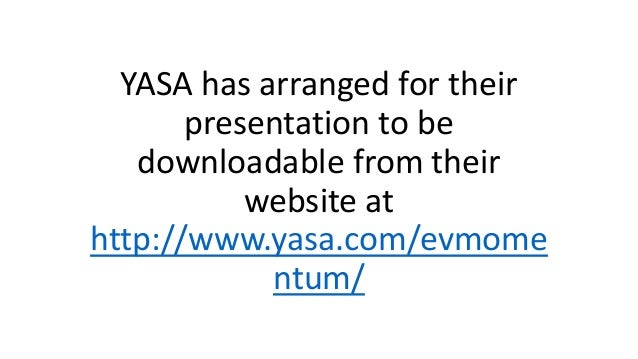 YASA has arranged for their presentation to be downloadable from their website at http://www.yasa.com/evmome ntum/