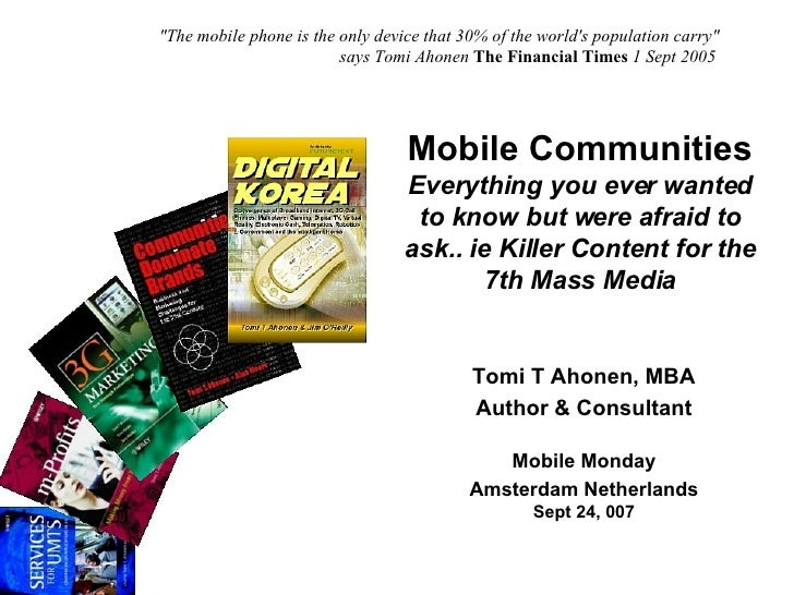 Mobile Communities Everything you ever wanted to know but were afraid to ask.. ie Killer Content for the 7th Mass Media To...