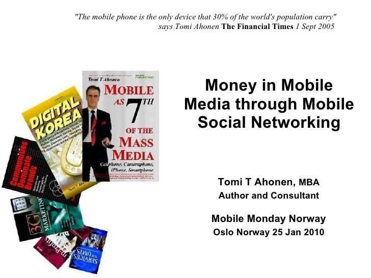 Money in Mobile Media through Mobile Social Networking Copyright © Tomi T Ahonen 2009 www.tomiahonen.com Tomi T Ahonen,  M...