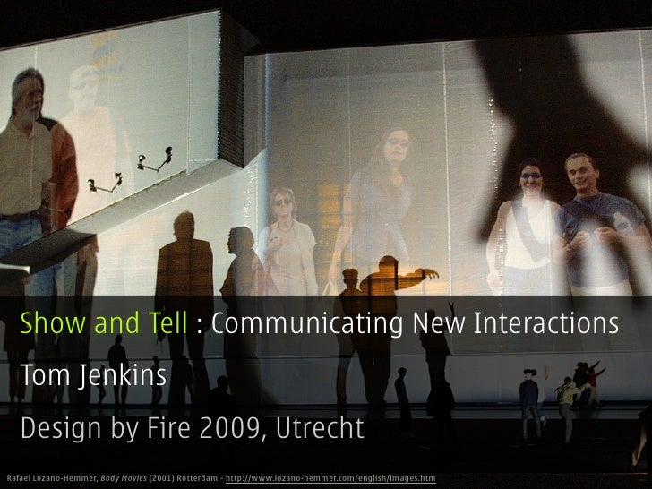 Show and Tell : Communicating New Interactions   Tom Jenkins   Design by Fire 2009, Utrecht Rafael Lozano-Hemmer, Body Mov...