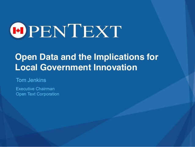 Open Data and the Implications for Local Government Innovation Tom Jenkins Executive Chairman Open Text Corporation