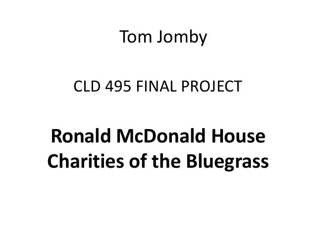 Tom Jomby CLD 495 FINAL PROJECT  Ronald McDonald House Charities of the Bluegrass