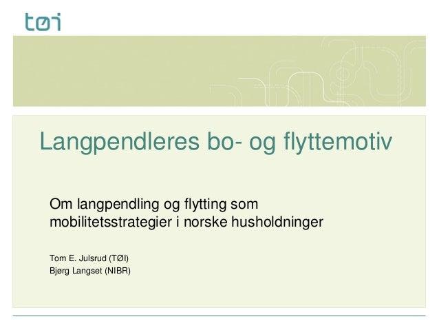 Langpendleres bo- og flyttemotiv Om langpendling og flytting som mobilitetsstrategier i norske husholdninger Tom E. Julsru...