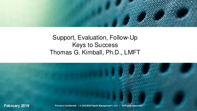 Support, Evaluation, Follow-Up Keys to Success Thomas G. Kimball, Ph.D., LMFT February 2019 1Private & Confidential | © 20...