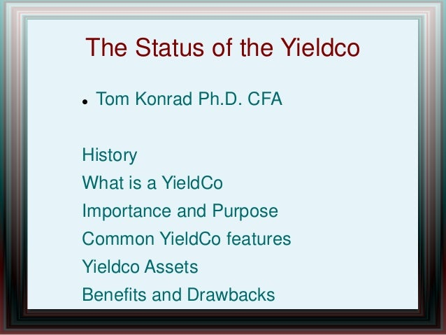 The Status of the Yieldco  Tom Konrad Ph.D. CFA History What is a YieldCo Importance and Purpose Common YieldCo features ...