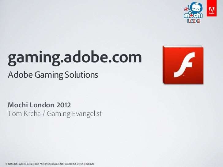 gaming.adobe.com  Adobe Gaming Solutions  Mochi London 2012  Tom Krcha / Gaming Evangelist© 2012 Adobe Systems Incorporate...
