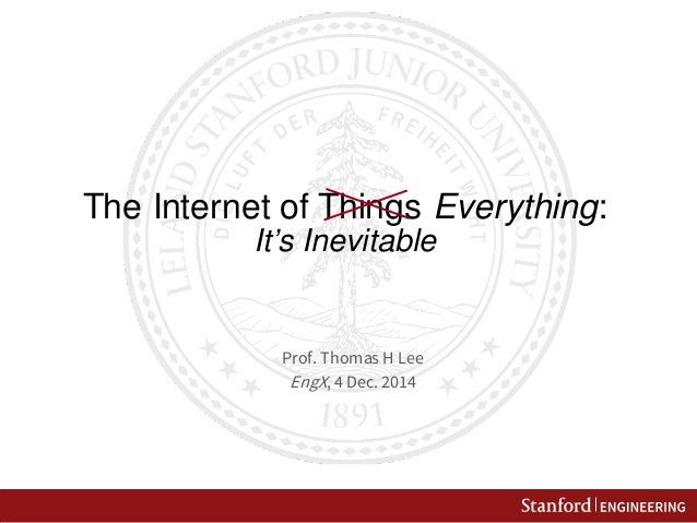 The Internet of Things Everything: It's Inevitable  Prof. Thomas H Lee  EngX, 4 Dec. 2014