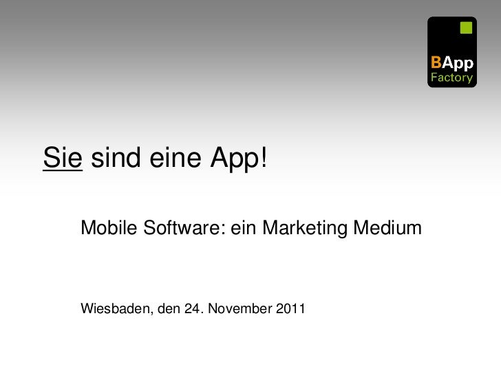Sie sind eine App!   Mobile Software: ein Marketing Medium   Wiesbaden, den 24. November 2011