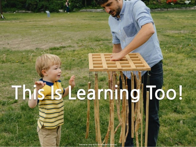 Tommaso Lana ©2018 Embodied Learning This Is Learning Too!