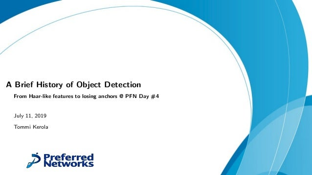 A Brief History of Object Detection From Haar-like features to losing anchors @ PFN Day #4 July 11, 2019 Tommi Kerola