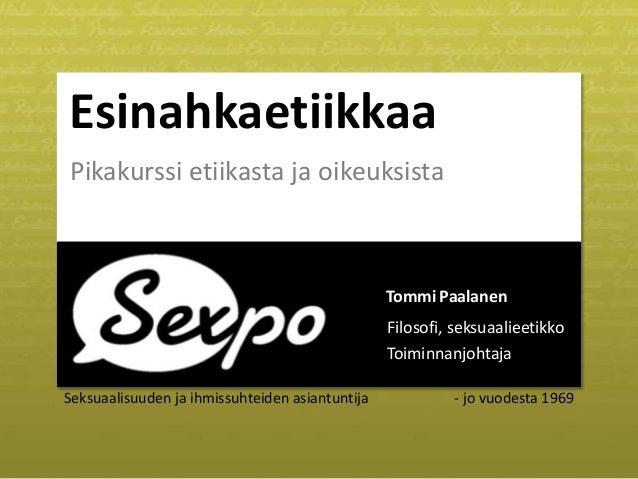 Esinahkaetiikkaa Pikakurssi etiikasta ja oikeuksista  Tommi Paalanen Filosofi, seksuaalieetikko Toiminnanjohtaja Seksuaali...