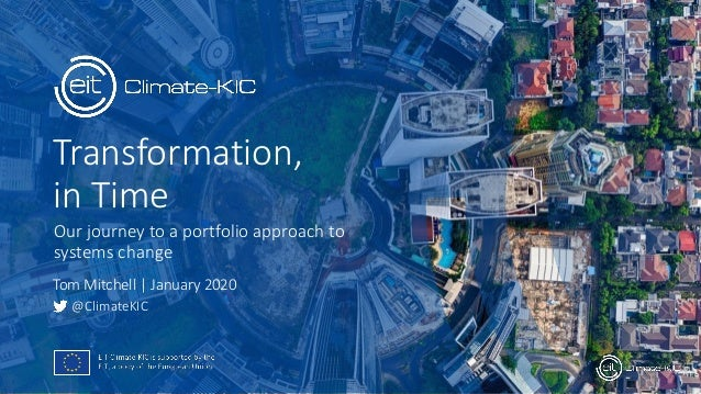 Transformation, in Time Our journey to a portfolio approach to systems change @ClimateKIC Tom Mitchell   January 2020