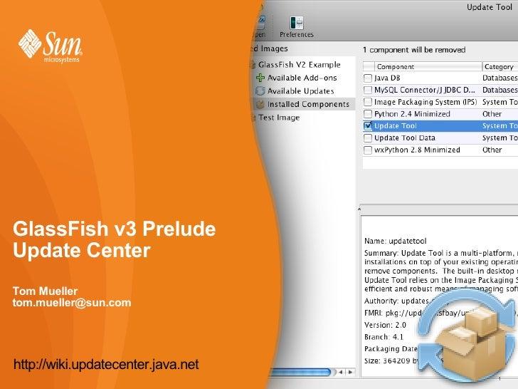 GlassFish v3 Prelude Update Center Tom Mueller tom.mueller@sun.com     http://wiki.updatecenter.java.net                  ...