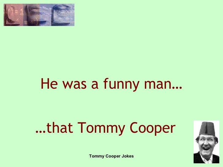 He was a funny man… … that Tommy Cooper