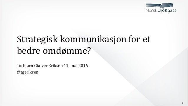 Strategisk  kommunikasjon  for  et   bedre  omdømme? Torbjørn  Giæver  Eriksen  11.  mai  2016 @tgerik...