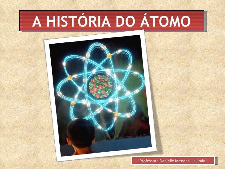 A HISTÓRIA DO ÁTOMO Professora Danielle Mendes – a linda!