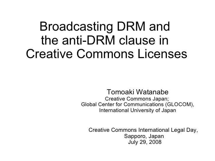 Broadcasting DRM and  the anti-DRM clause in  Creative Commons Licenses Tomoaki Watanabe Creative Commons Japan;  Global C...