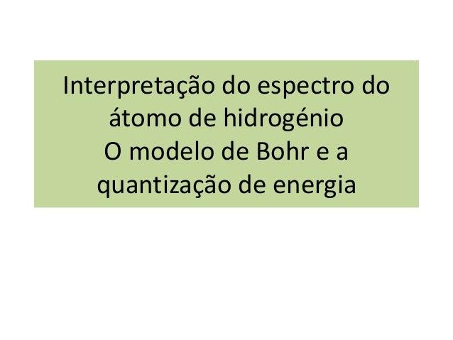 Interpretação do espectro doátomo de hidrogénioO modelo de Bohr e aquantização de energia