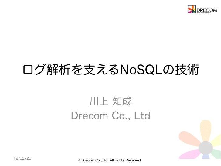ログ解析を支えるNoSQLの技術              川上 知成           Drecom Co., Ltd12/02/20    © Drecom Co.,Ltd. All rights Reserved