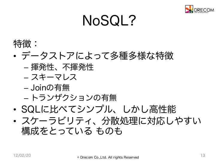 NoSQL?特徴:• データストアによって多種多様な特徴    – 揮発性、不揮発性    – スキーマレス    – Joinの有無    – トランザクションの有無• SQLに比べてシンプル、しかし高性能• スケーラビリティ、...