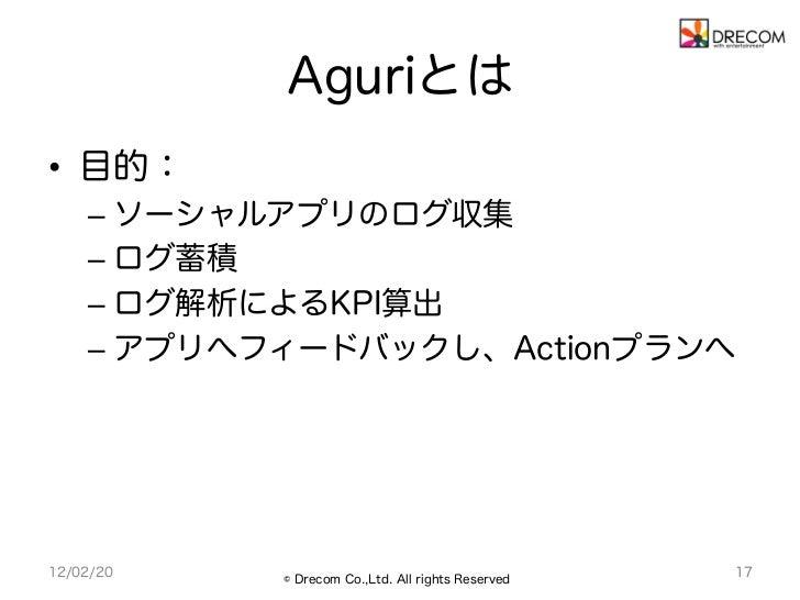 Aguriとは• 目的:    – ソーシャルアプリのログ収集    – ログ蓄積    – ログ解析によるKPI算出    – アプリへフィードバックし、Actionプランへ12/02/20   © Drecom Co.,Ltd. ...